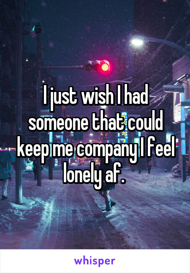 I just wish I had someone that could keep me company I feel lonely af.
