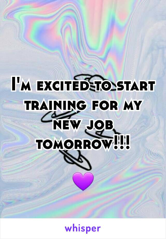 I'm excited to start training for my new job tomorrow!!!  💜