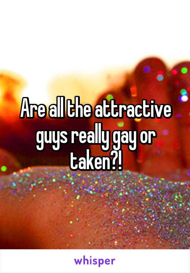 Are all the attractive guys really gay or taken?!