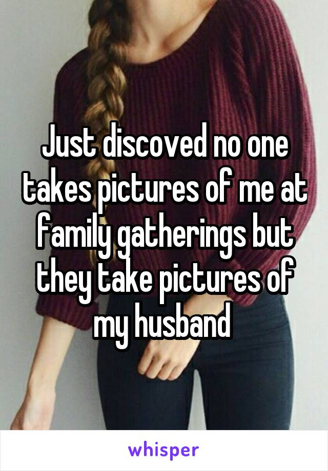 Just discoved no one takes pictures of me at family gatherings but they take pictures of my husband