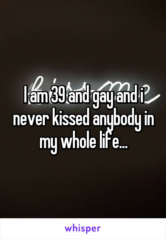 I am 39 and gay and i never kissed anybody in my whole life...