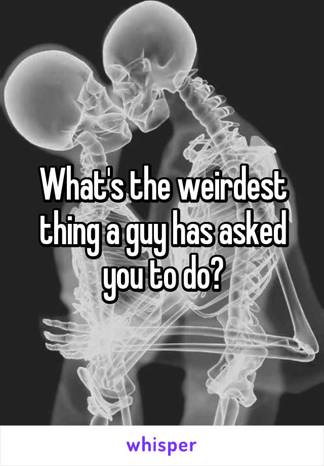 What's the weirdest thing a guy has asked you to do?