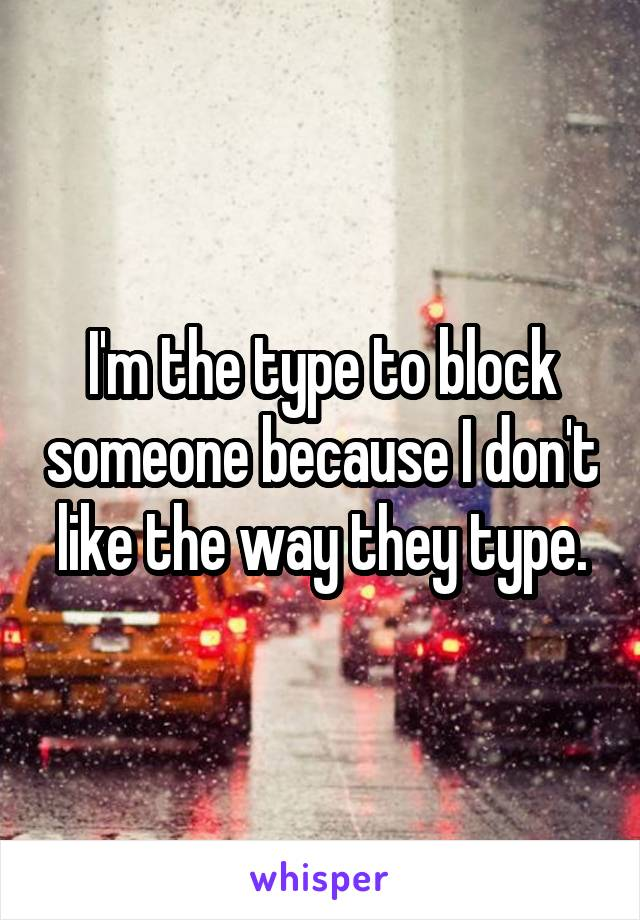 I'm the type to block someone because I don't like the way they type.