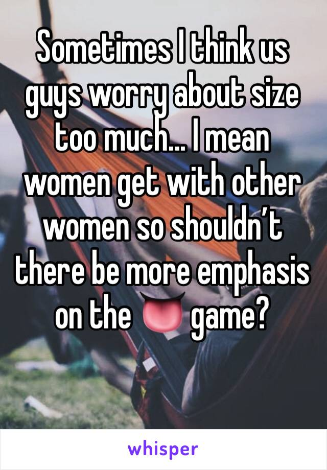 Sometimes I think us guys worry about size too much... I mean women get with other women so shouldn't there be more emphasis on the 👅 game?