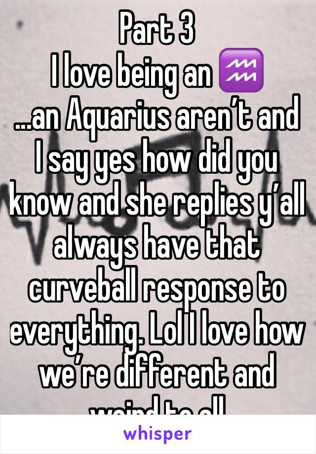 Part 3  I love being an ♒️ ...an Aquarius aren't and I say yes how did you know and she replies y'all always have that curveball response to everything. Lol I love how we're different and weird to all