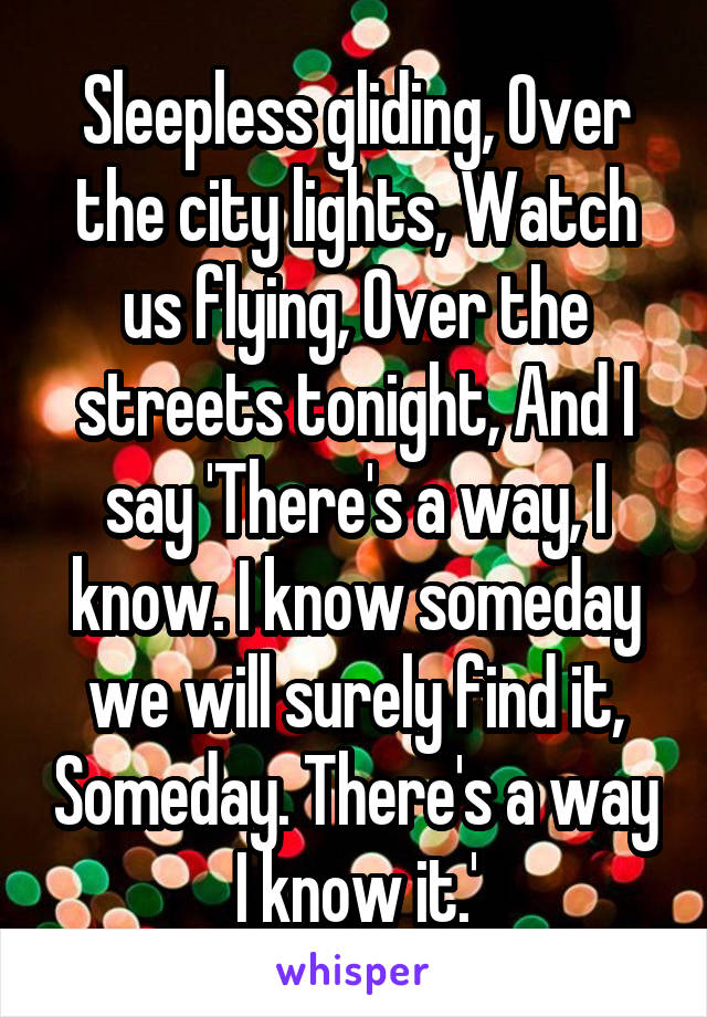 Sleepless gliding, Over the city lights, Watch us flying, Over the streets tonight, And I say 'There's a way, I know. I know someday we will surely find it, Someday. There's a way I know it.'