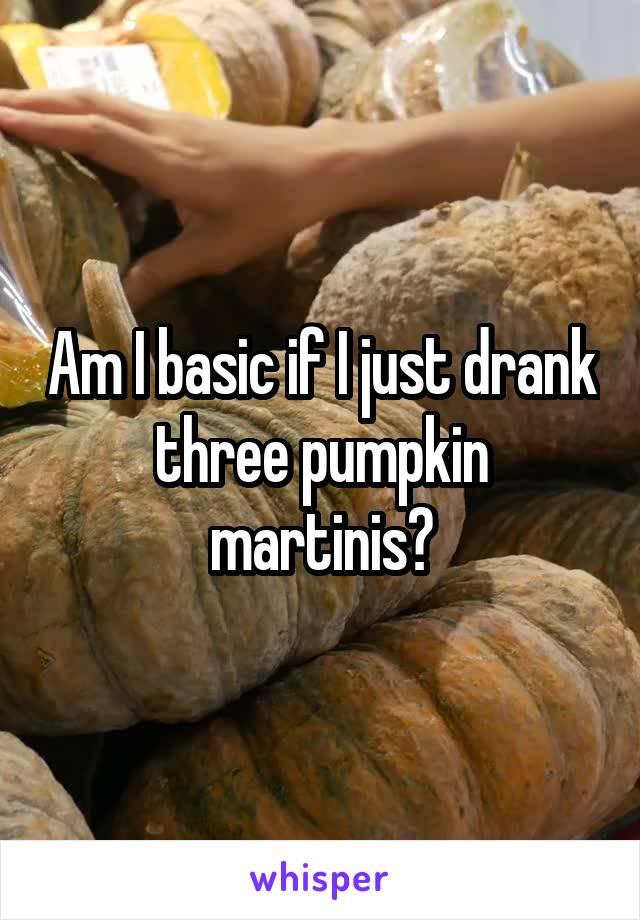 Am I basic if I just drank three pumpkin martinis?