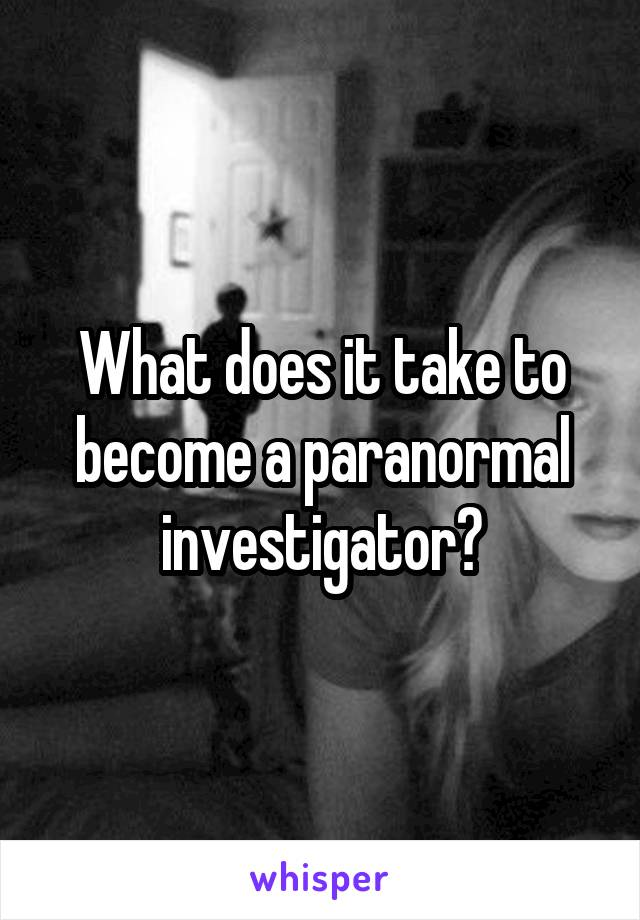 What does it take to become a paranormal investigator?