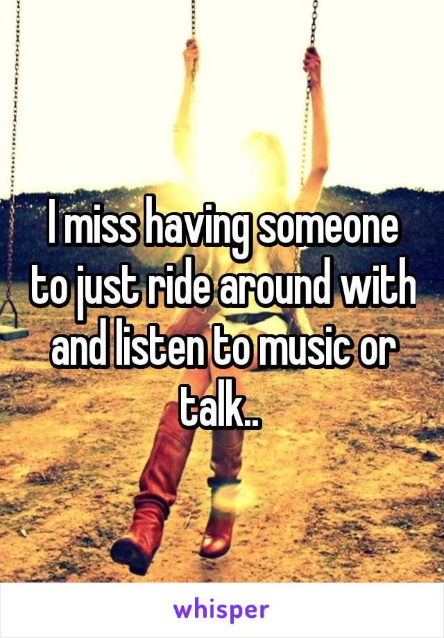 I miss having someone to just ride around with and listen to music or talk..