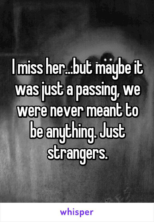 I miss her...but maybe it was just a passing, we were never meant to be anything. Just strangers.