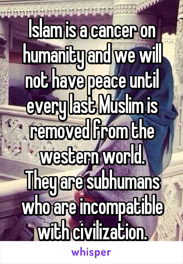 Islam is a cancer on humanity and we will not have peace until every last Muslim is removed from the western world. They are subhumans who are incompatible with civilization.