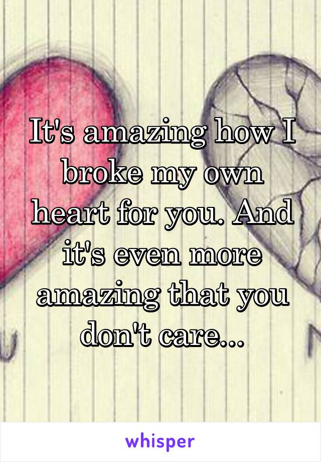 It's amazing how I broke my own heart for you. And it's even more amazing that you don't care...