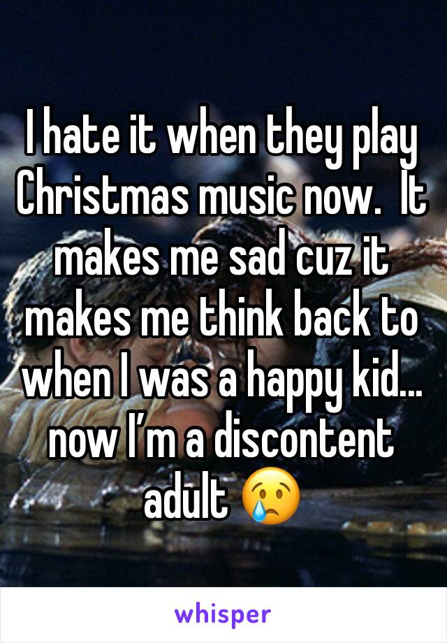 I hate it when they play Christmas music now.  It makes me sad cuz it makes me think back to when I was a happy kid...  now I'm a discontent adult 😢