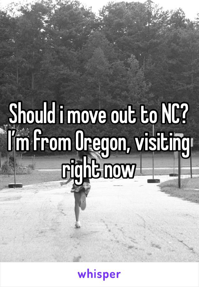 Should i move out to NC? I'm from Oregon, visiting right now