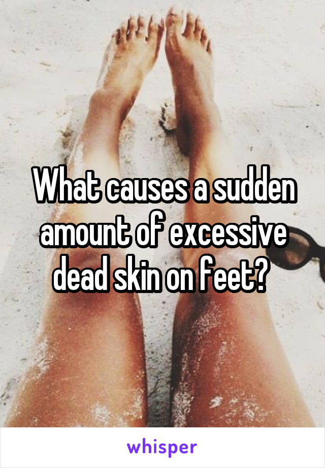 What causes a sudden amount of excessive dead skin on feet?