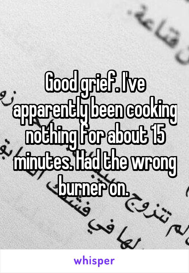 Good grief. I've apparently been cooking nothing for about 15 minutes. Had the wrong burner on.