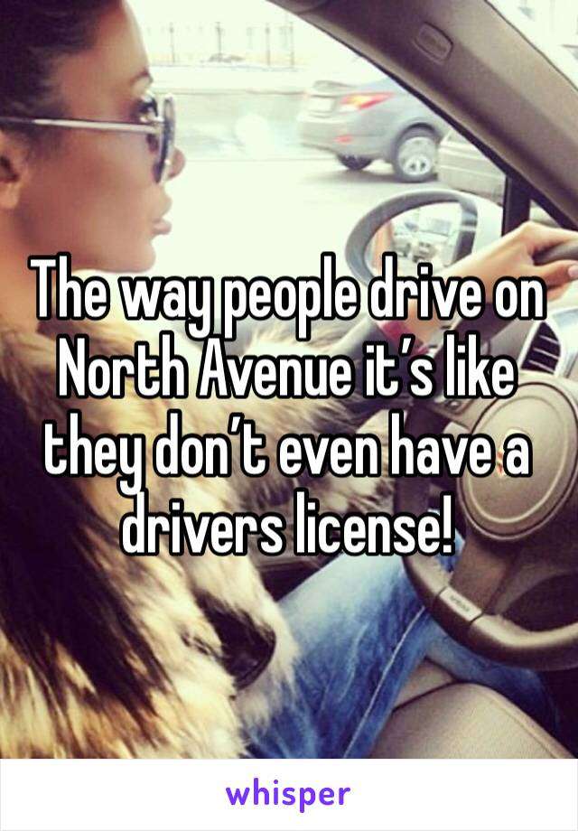 The way people drive on North Avenue it's like they don't even have a drivers license!