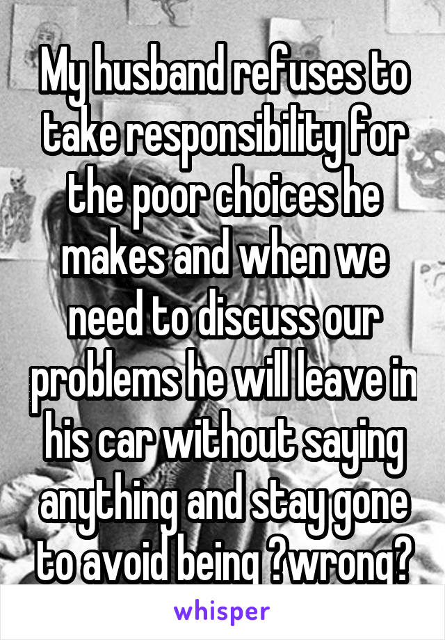 My husband refuses to take responsibility for the poor choices he makes and when we need to discuss our problems he will leave in his car without saying anything and stay gone to avoid being ?wrong?