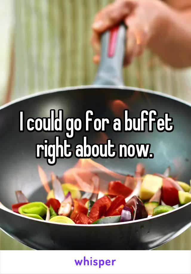 I could go for a buffet right about now.