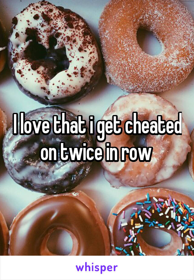 I love that i get cheated on twice in row