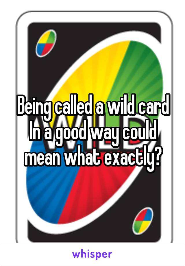 Being called a wild card In a good way could mean what exactly?