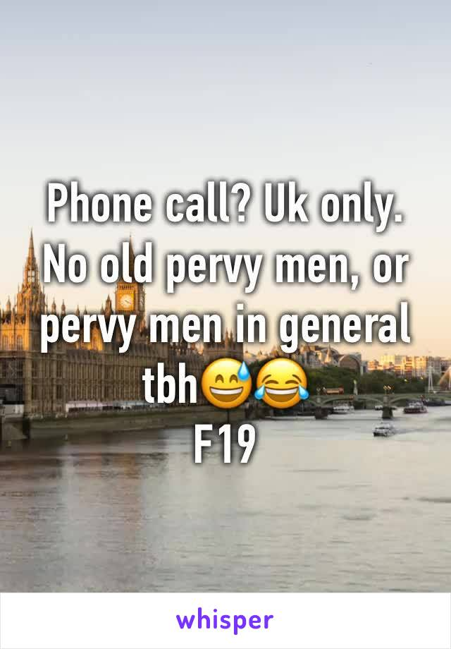 Phone call? Uk only.  No old pervy men, or pervy men in general tbh😅😂 F19