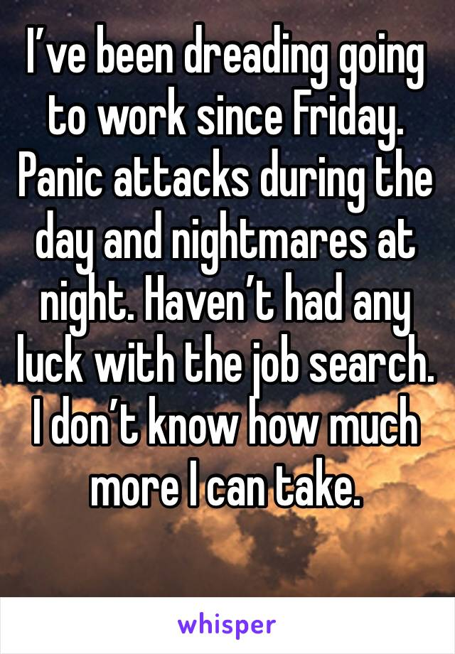 I've been dreading going to work since Friday. Panic attacks during the day and nightmares at night. Haven't had any luck with the job search. I don't know how much more I can take.
