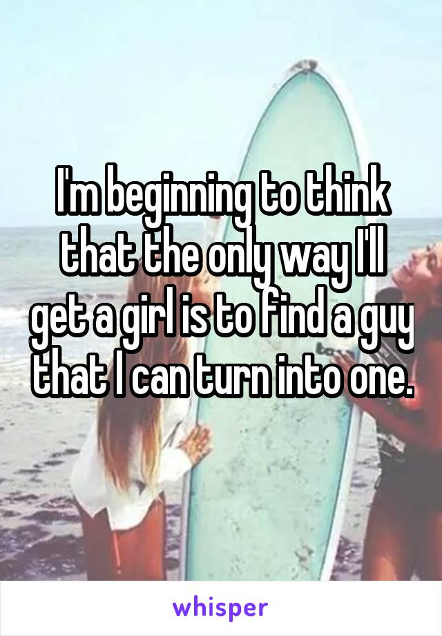 I'm beginning to think that the only way I'll get a girl is to find a guy that I can turn into one.