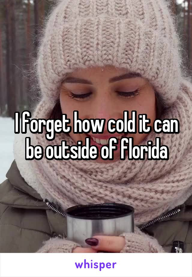 I forget how cold it can be outside of florida