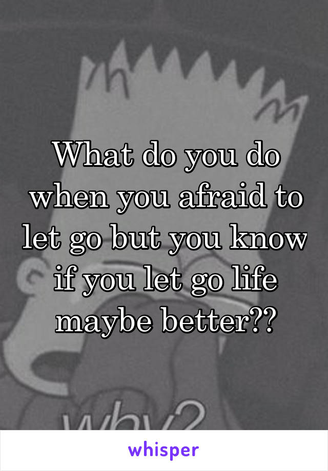 What do you do when you afraid to let go but you know if you let go life maybe better??
