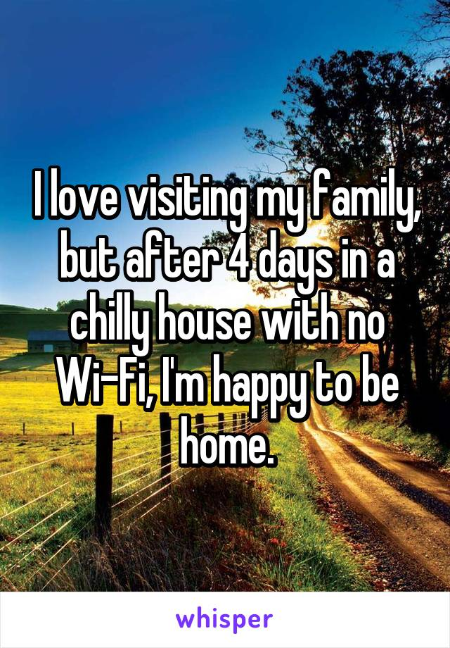I love visiting my family, but after 4 days in a chilly house with no Wi-Fi, I'm happy to be home.