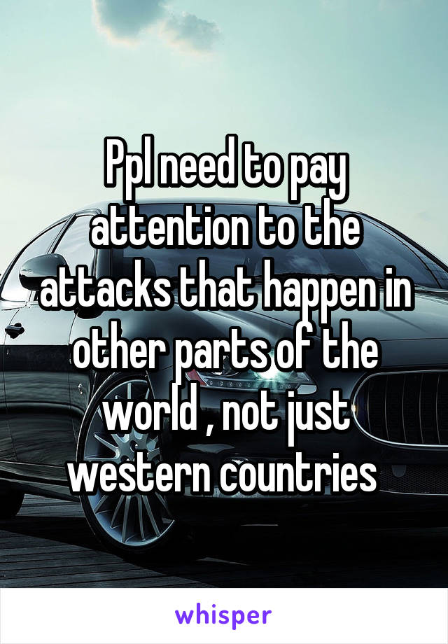 Ppl need to pay attention to the attacks that happen in other parts of the world , not just western countries