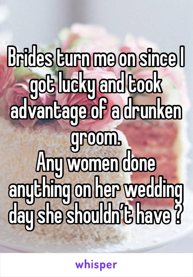 Brides turn me on since I got lucky and took advantage of a drunken groom. Any women done anything on her wedding day she shouldn't have ?