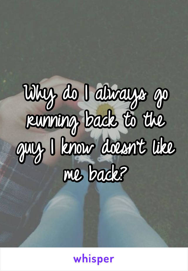 Why do I always go running back to the guy I know doesn't like me back?