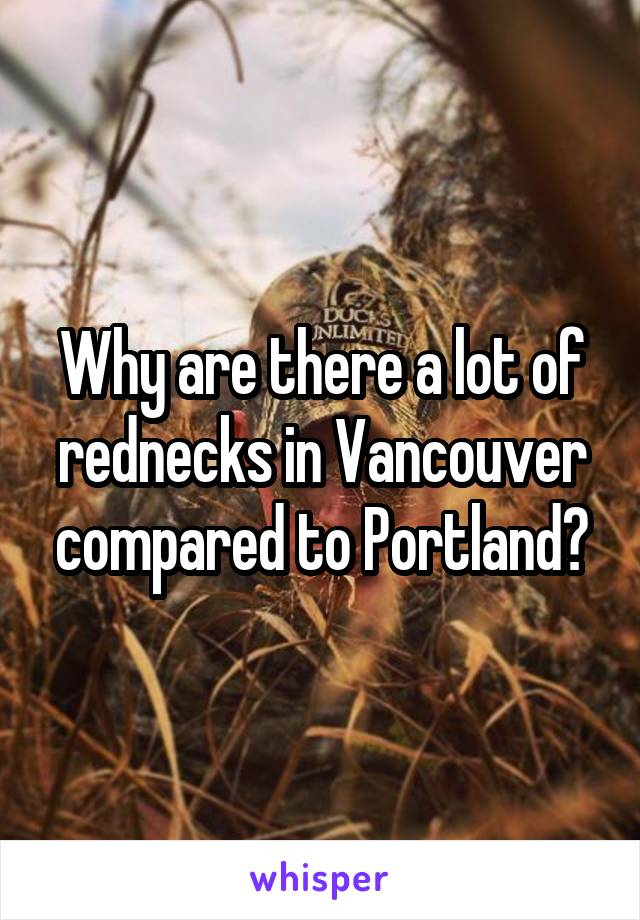Why are there a lot of rednecks in Vancouver compared to Portland?