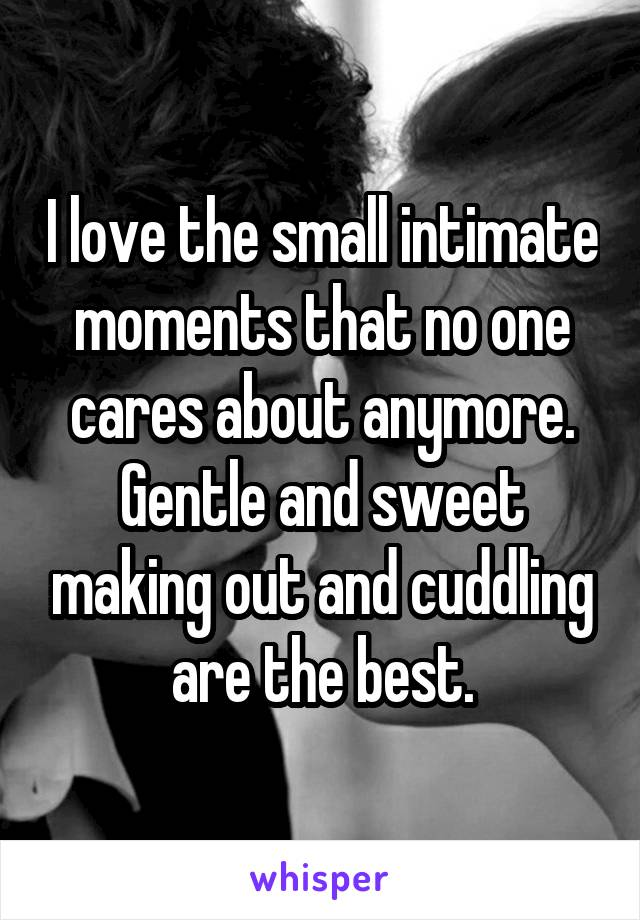 I love the small intimate moments that no one cares about anymore. Gentle and sweet making out and cuddling are the best.