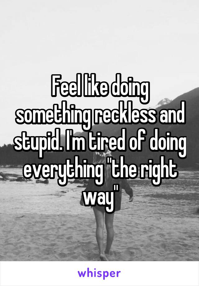 "Feel like doing something reckless and stupid. I'm tired of doing everything ""the right way"""