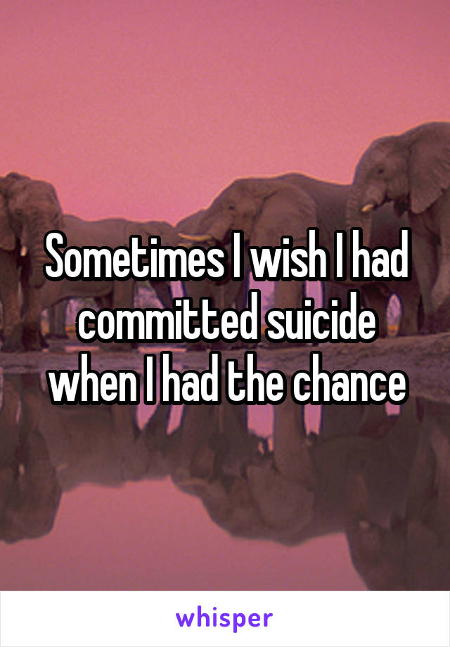 Sometimes I wish I had committed suicide when I had the chance