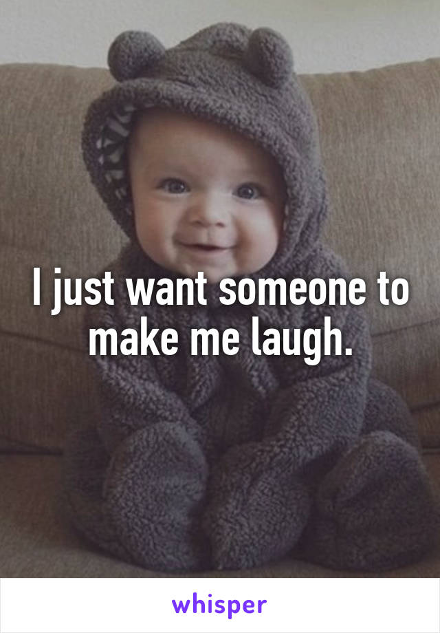 I just want someone to make me laugh.