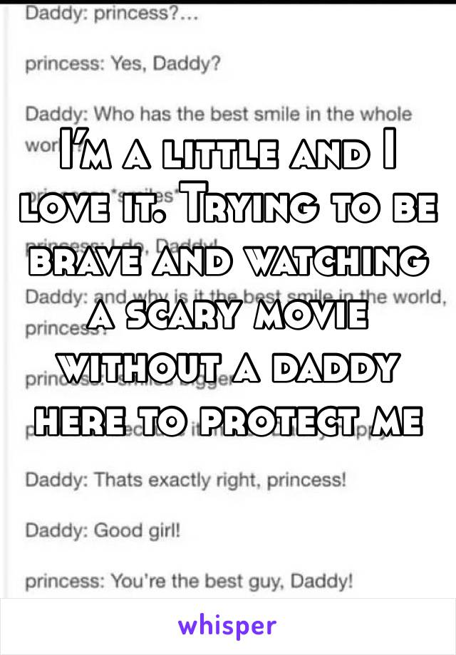 I'm a little and I love it. Trying to be brave and watching a scary movie without a daddy here to protect me