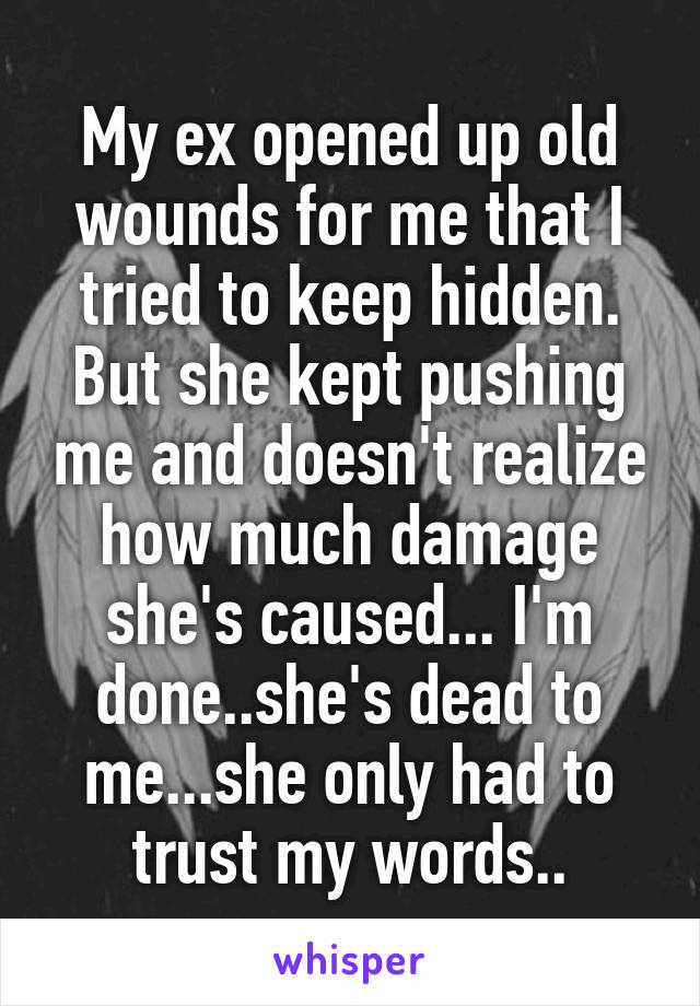 My ex opened up old wounds for me that I tried to keep hidden. But she kept pushing me and doesn't realize how much damage she's caused... I'm done..she's dead to me...she only had to trust my words..