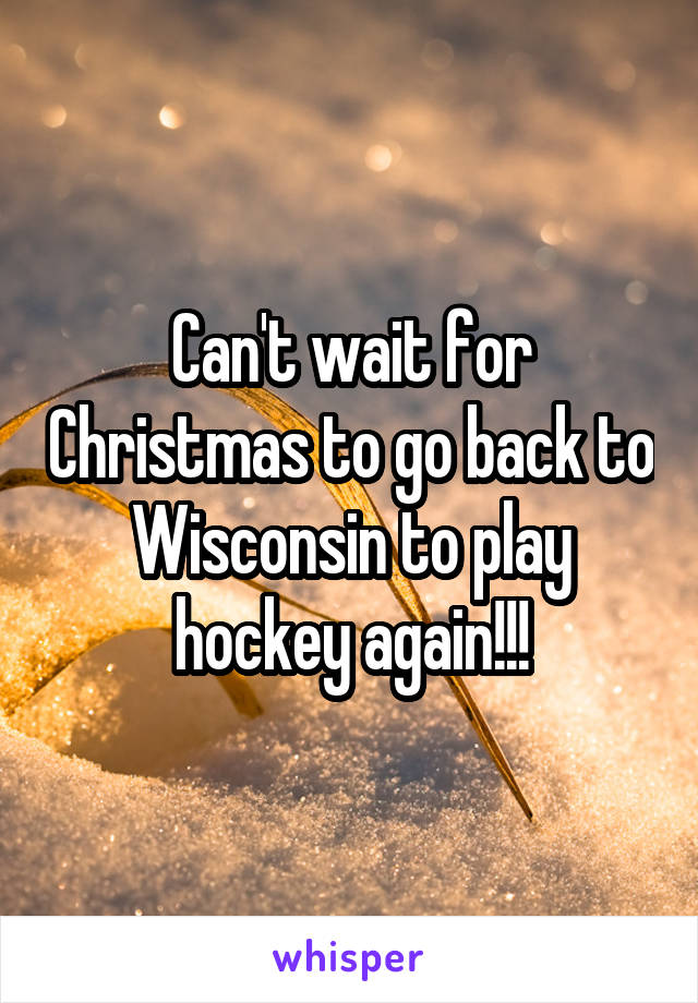 Can't wait for Christmas to go back to Wisconsin to play hockey again!!!