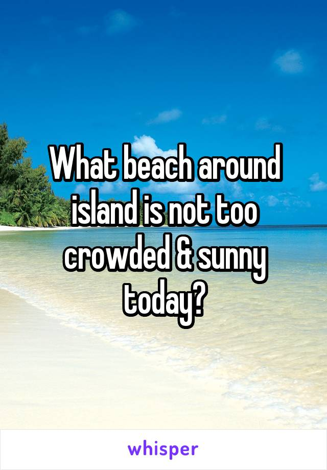 What beach around island is not too crowded & sunny today?
