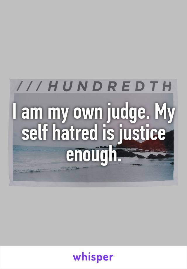 I am my own judge. My self hatred is justice enough.