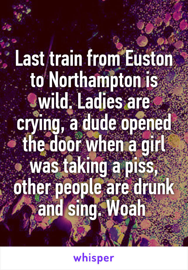 Last train from Euston to Northampton is wild. Ladies are crying, a dude opened the door when a girl was taking a piss, other people are drunk and sing. Woah