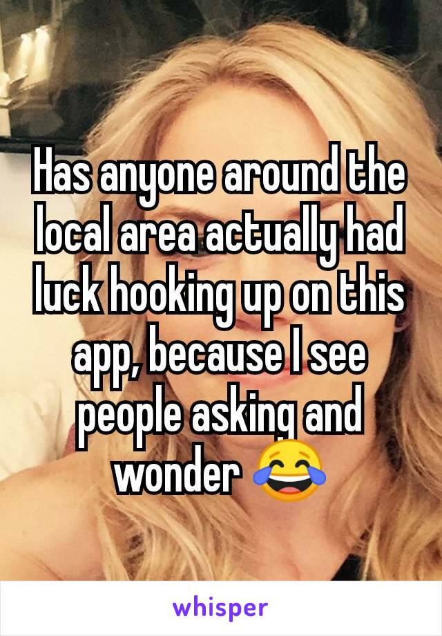 Has anyone around the local area actually had luck hooking up on this app, because I see people asking and wonder 😂