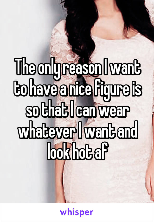 The only reason I want to have a nice figure is so that I can wear whatever I want and look hot af
