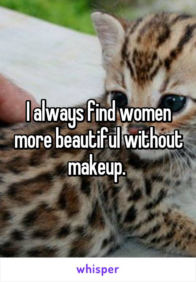 I always find women more beautiful without makeup.