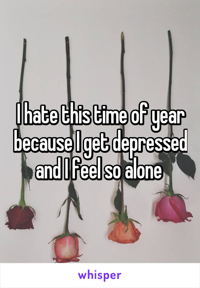 I hate this time of year because I get depressed and I feel so alone