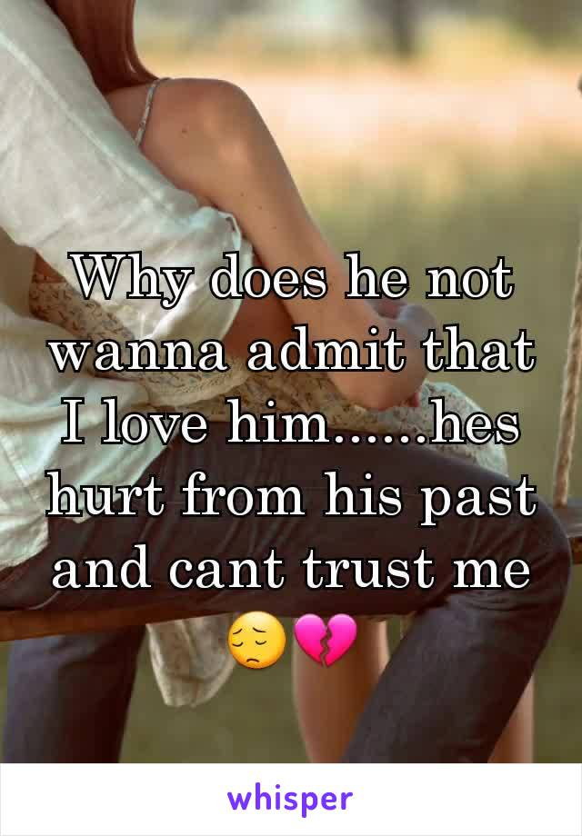 Why does he not wanna admit that I love him......hes hurt from his past and cant trust me 😔💔